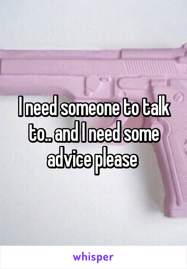 I need someone to talk to.. and I need some advice please