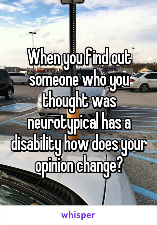 When you find out someone who you thought was neurotypical has a disability how does your opinion change?