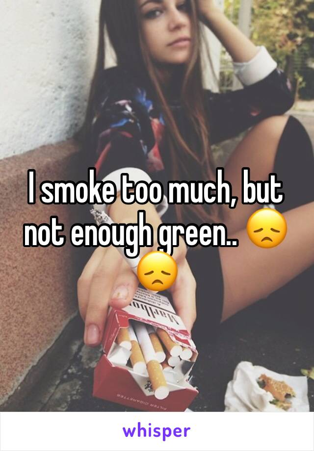 I smoke too much, but not enough green.. 😞😞