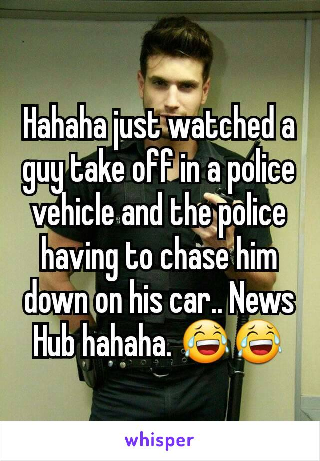 Hahaha just watched a guy take off in a police vehicle and the police having to chase him down on his car.. News Hub hahaha. 😂😂