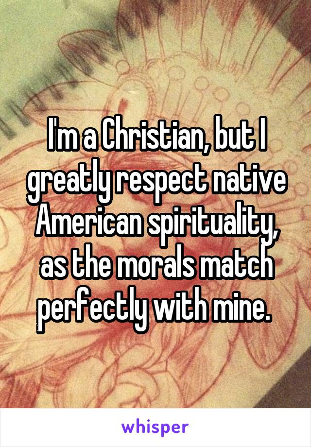 I'm a Christian, but I greatly respect native American spirituality, as the morals match perfectly with mine.