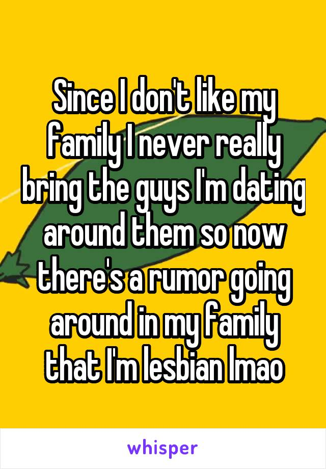Since I don't like my family I never really bring the guys I'm dating around them so now there's a rumor going around in my family that I'm lesbian lmao