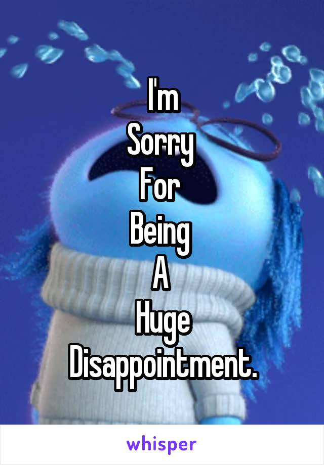 I'm Sorry  For  Being  A  Huge Disappointment.