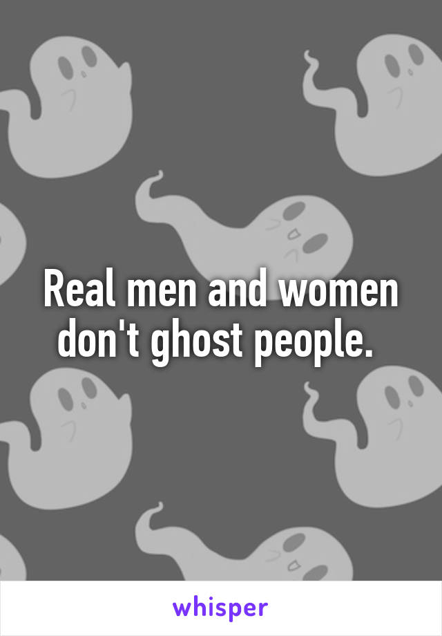 Real men and women don't ghost people.