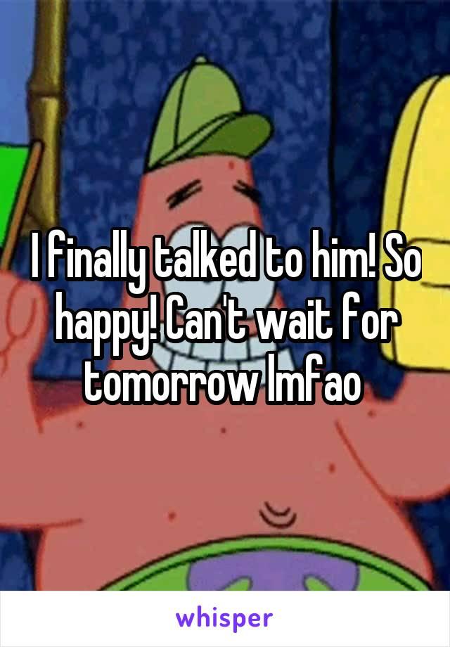 I finally talked to him! So happy! Can't wait for tomorrow lmfao