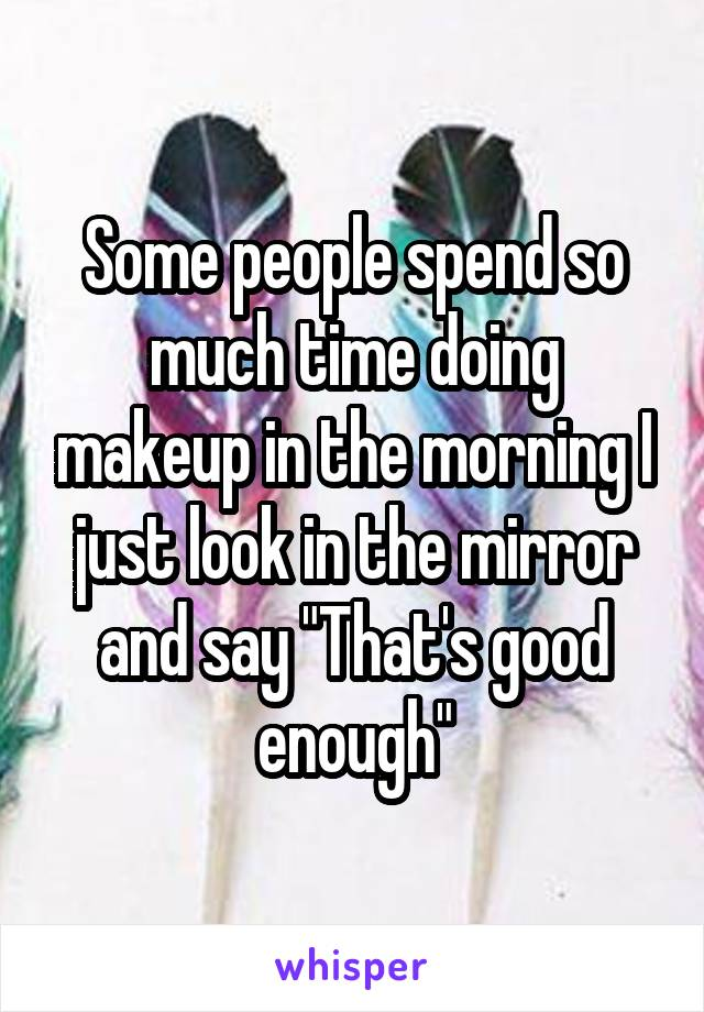 """Some people spend so much time doing makeup in the morning I just look in the mirror and say """"That's good enough"""""""