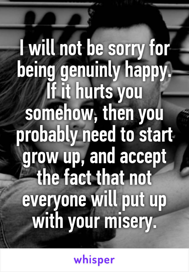 I will not be sorry for being genuinly happy. If it hurts you somehow, then you probably need to start grow up, and accept the fact that not everyone will put up with your misery.