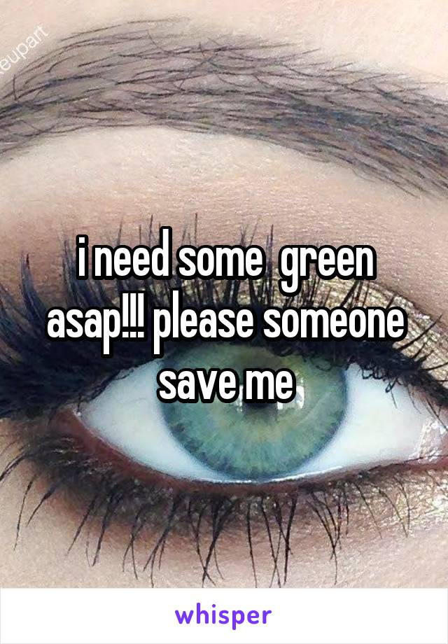 i need some  green asap!!! please someone save me