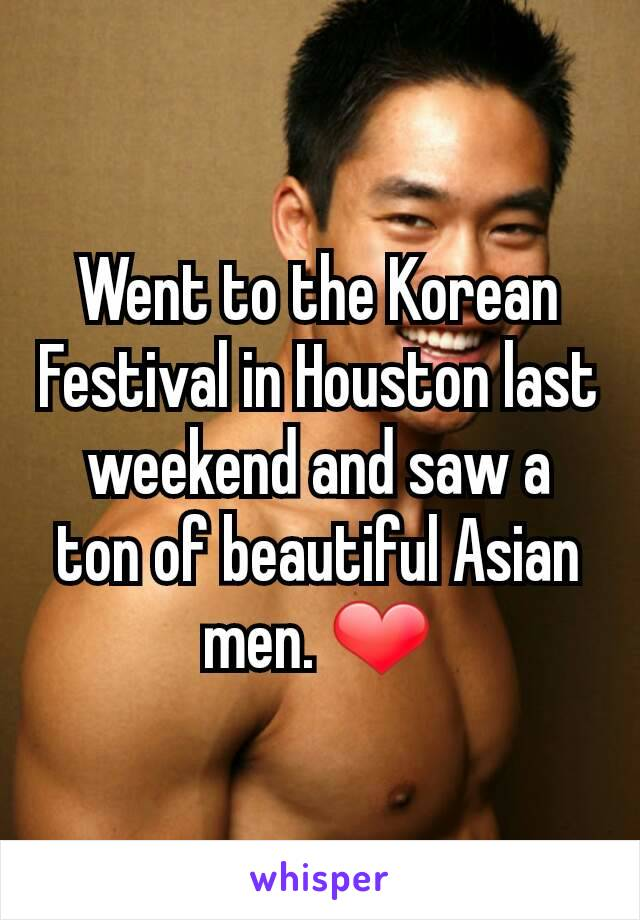 Went to the Korean Festival in Houston last weekend and saw a ton of beautiful Asian men. ❤