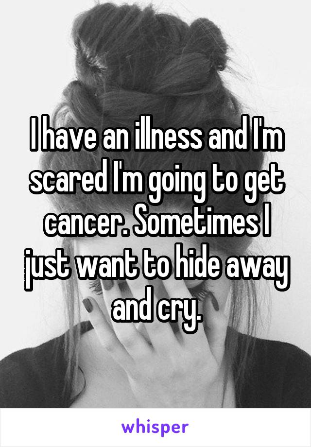 I have an illness and I'm scared I'm going to get cancer. Sometimes I just want to hide away and cry.
