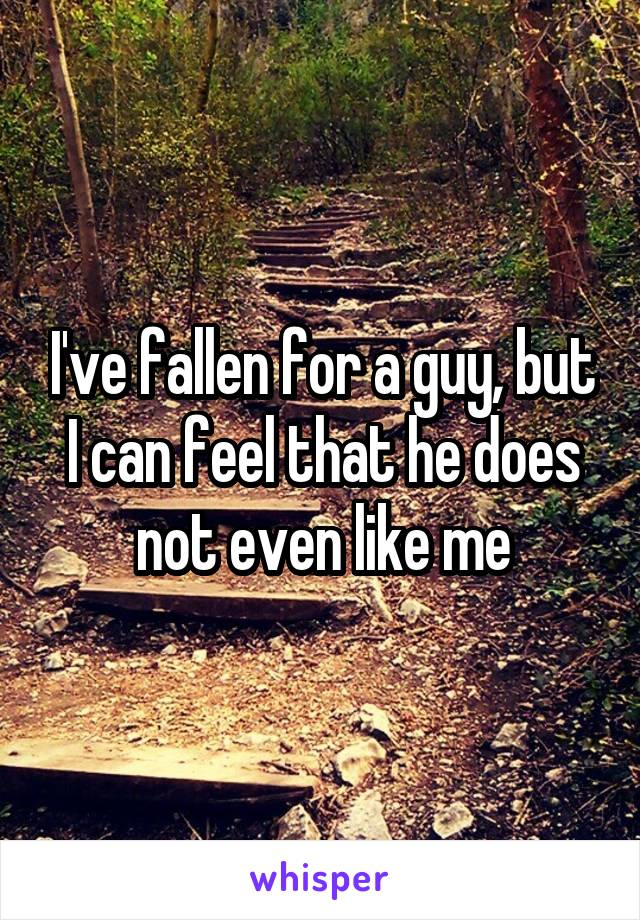 I've fallen for a guy, but I can feel that he does not even like me
