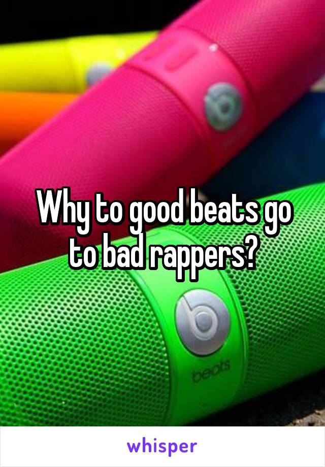 Why to good beats go to bad rappers?