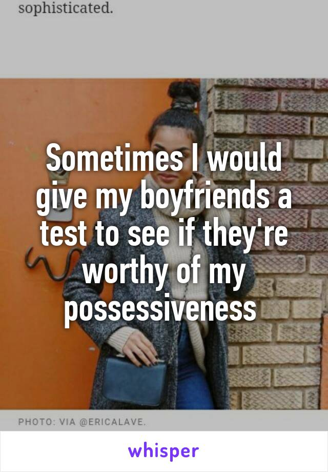 Sometimes I would give my boyfriends a test to see if they're worthy of my possessiveness
