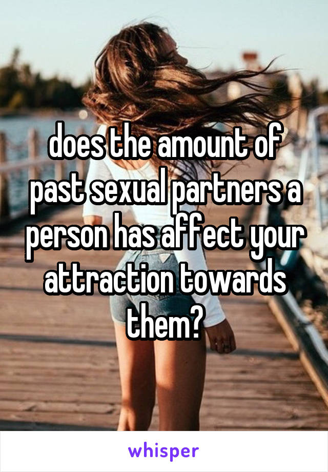 does the amount of past sexual partners a person has affect your attraction towards them?