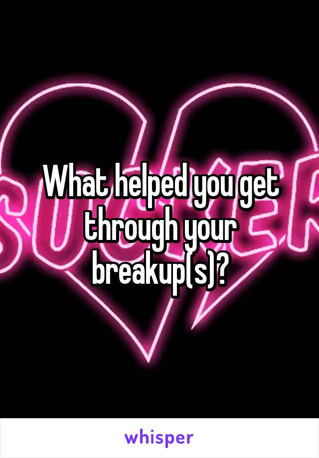 What helped you get through your breakup(s)?