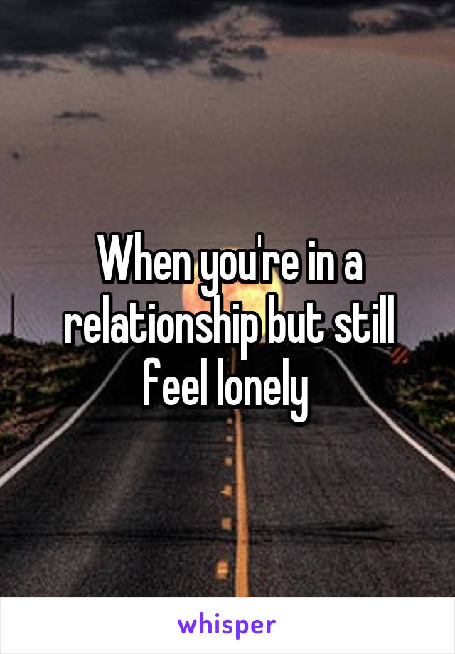 When you're in a relationship but still feel lonely