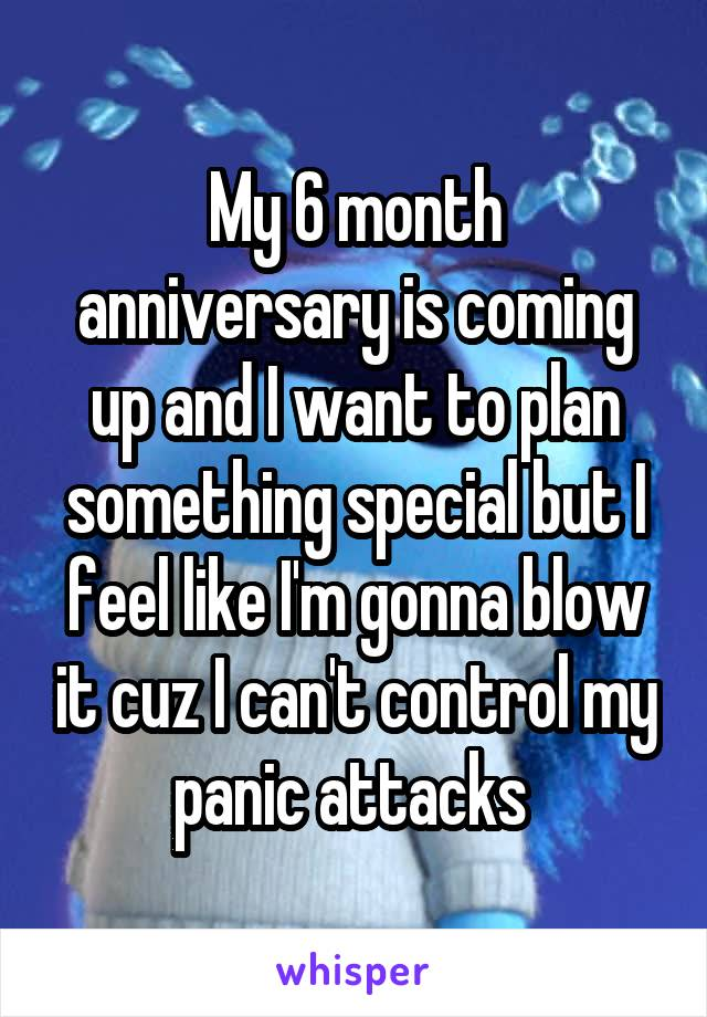 My 6 month anniversary is coming up and I want to plan something special but I feel like I'm gonna blow it cuz I can't control my panic attacks