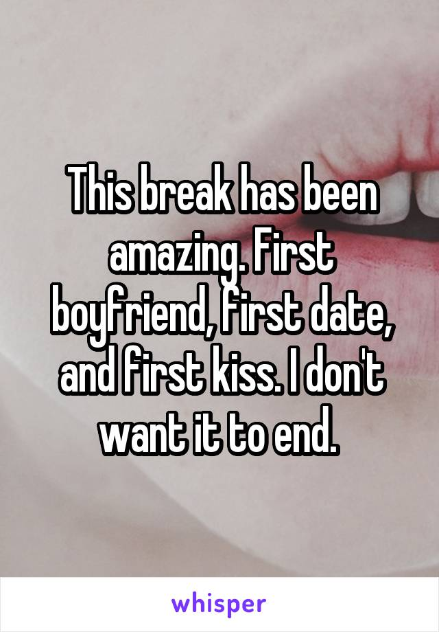 This break has been amazing. First boyfriend, first date, and first kiss. I don't want it to end.