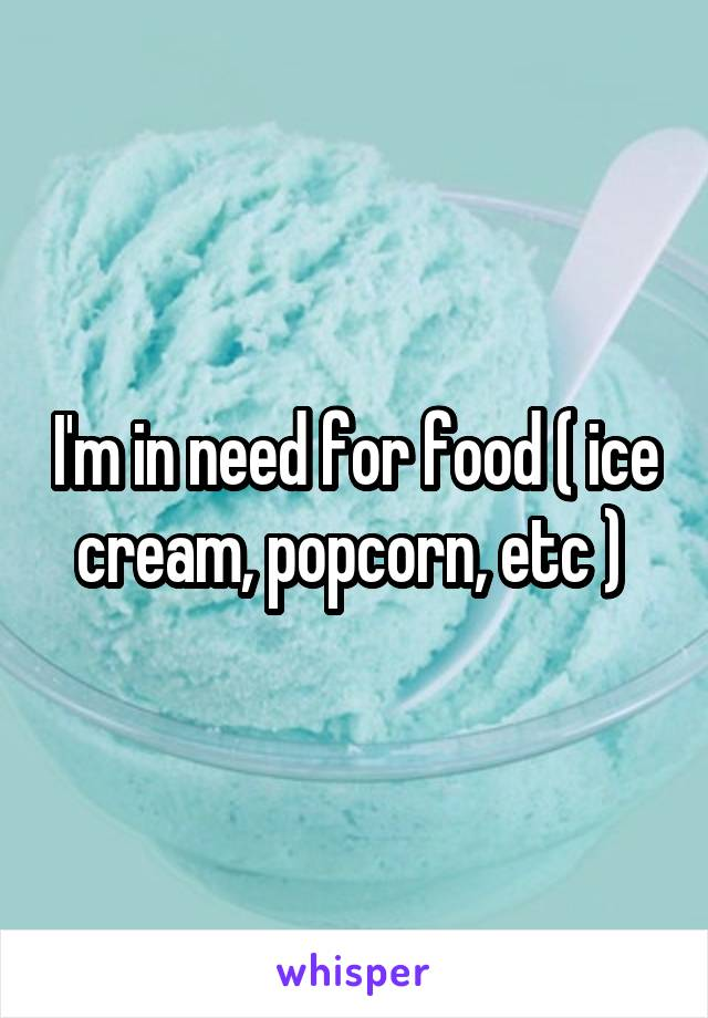 I'm in need for food ( ice cream, popcorn, etc )