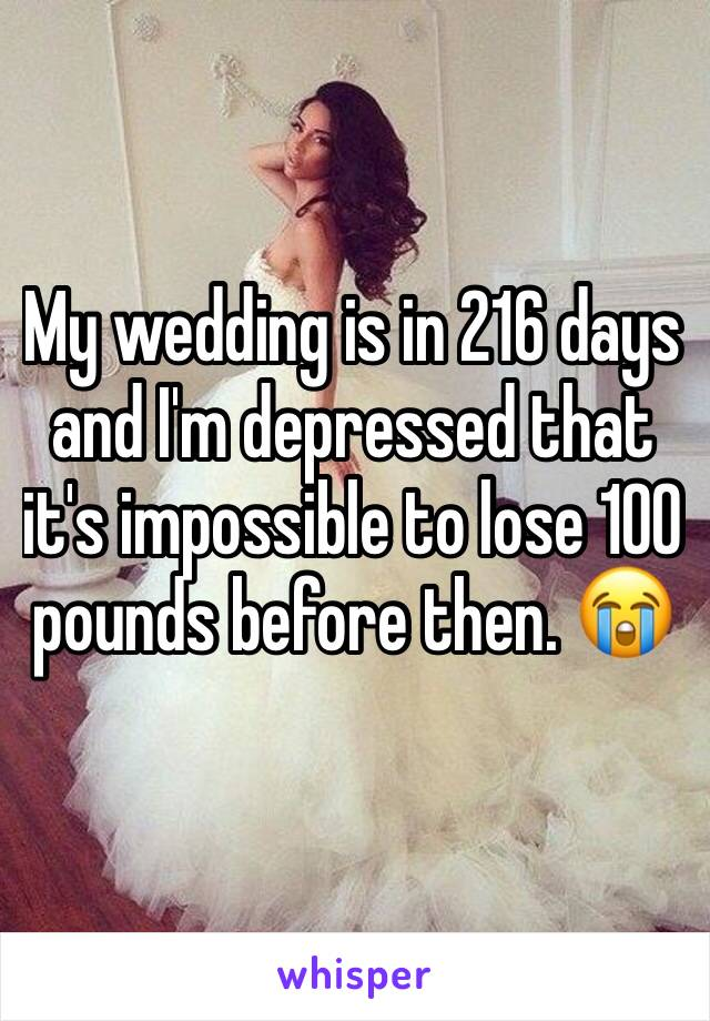 My wedding is in 216 days and I'm depressed that it's impossible to lose 100 pounds before then. 😭