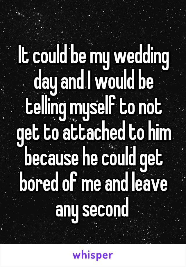 It could be my wedding day and I would be telling myself to not get to attached to him because he could get bored of me and leave any second