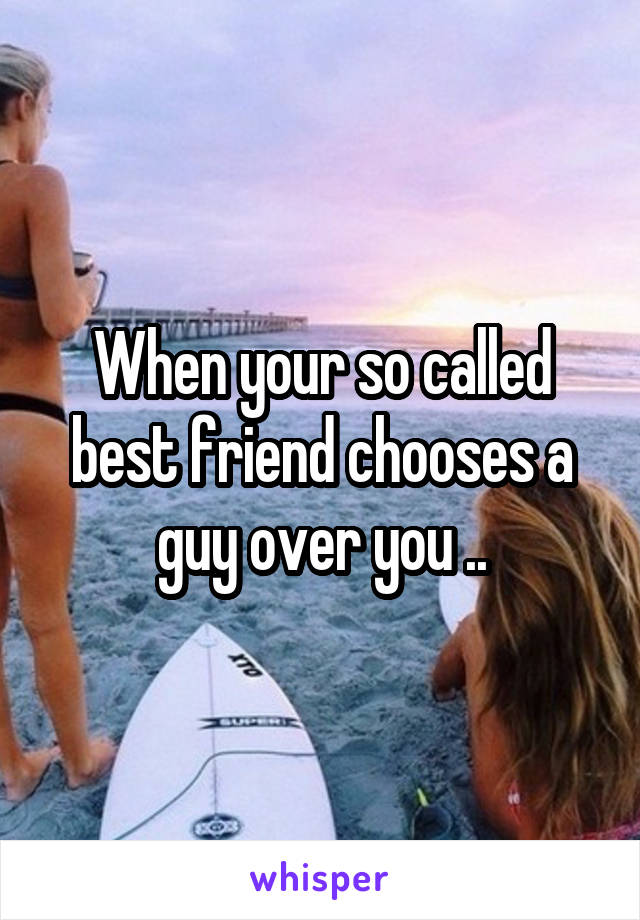 When your so called best friend chooses a guy over you ..