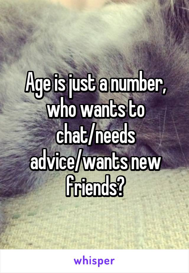Age is just a number, who wants to chat/needs advice/wants new friends?