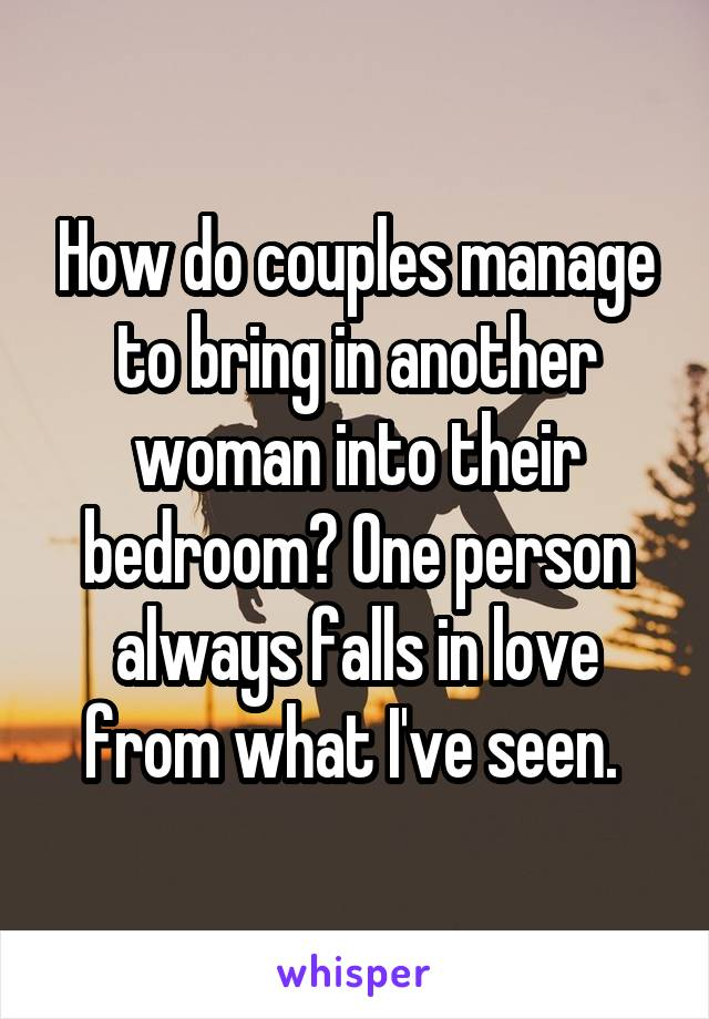 How do couples manage to bring in another woman into their bedroom? One person always falls in love from what I've seen.