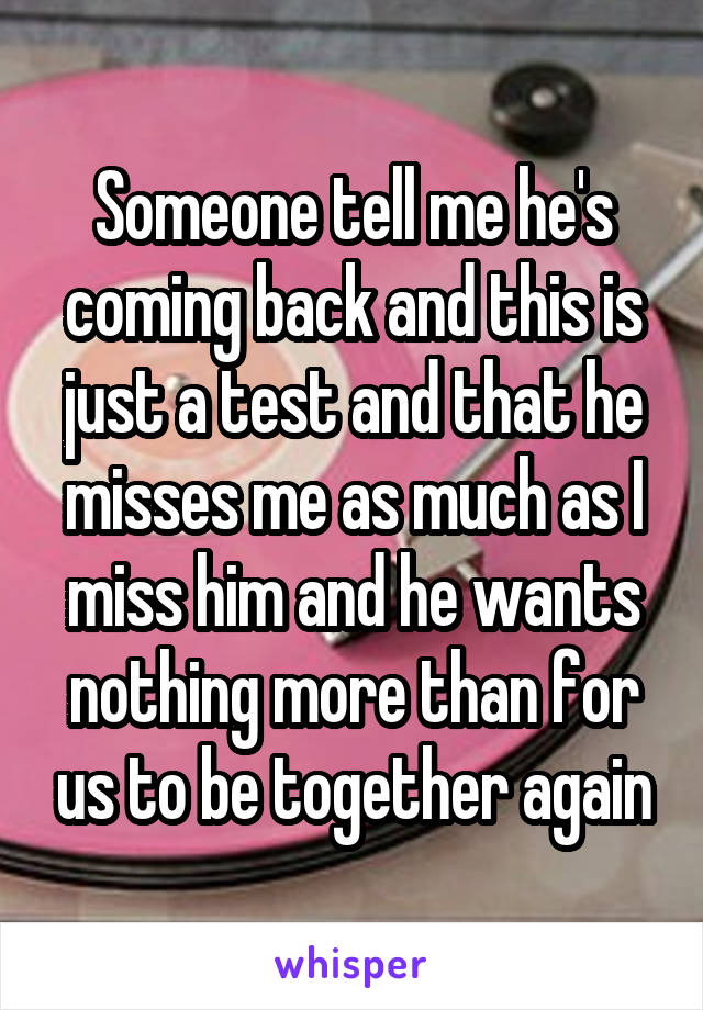 Someone tell me he's coming back and this is just a test and that he misses me as much as I miss him and he wants nothing more than for us to be together again