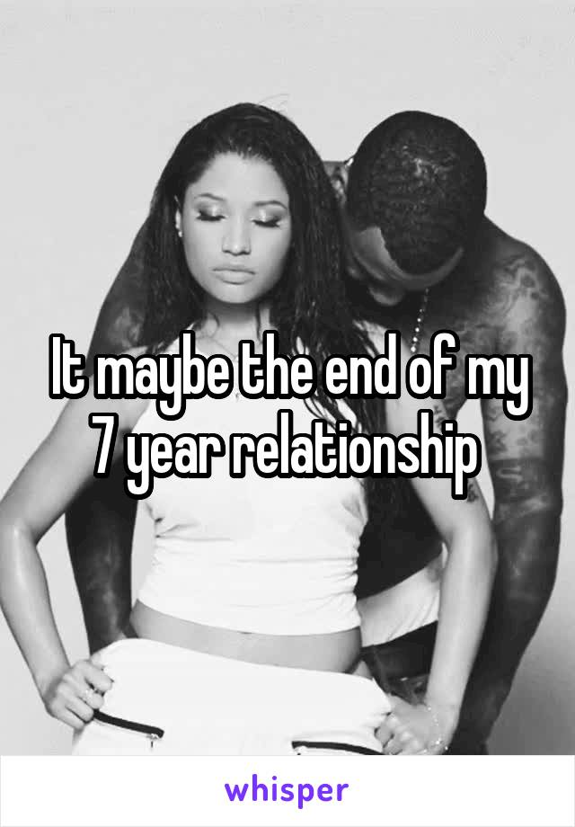 It maybe the end of my 7 year relationship
