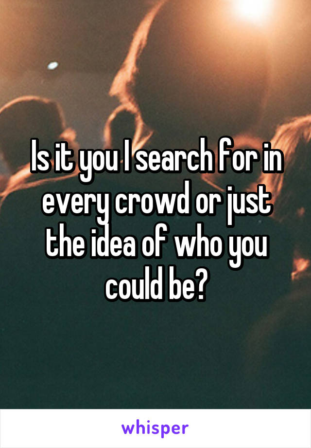 Is it you I search for in every crowd or just the idea of who you could be?