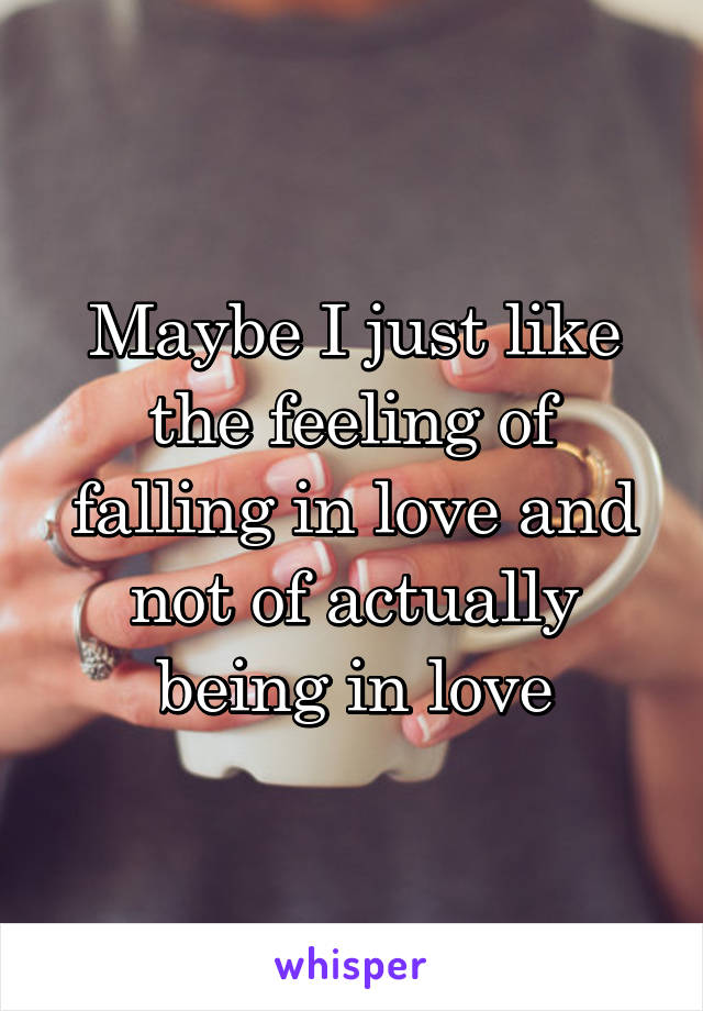 Maybe I just like the feeling of falling in love and not of actually being in love