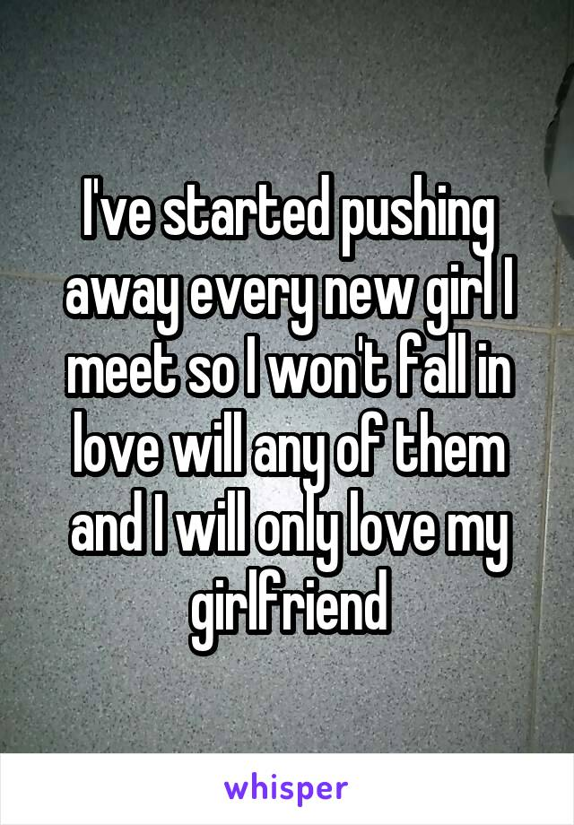 I've started pushing away every new girl I meet so I won't fall in love will any of them and I will only love my girlfriend