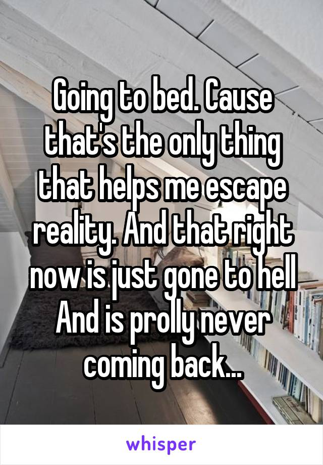 Going to bed. Cause that's the only thing that helps me escape reality. And that right now is just gone to hell And is prolly never coming back...