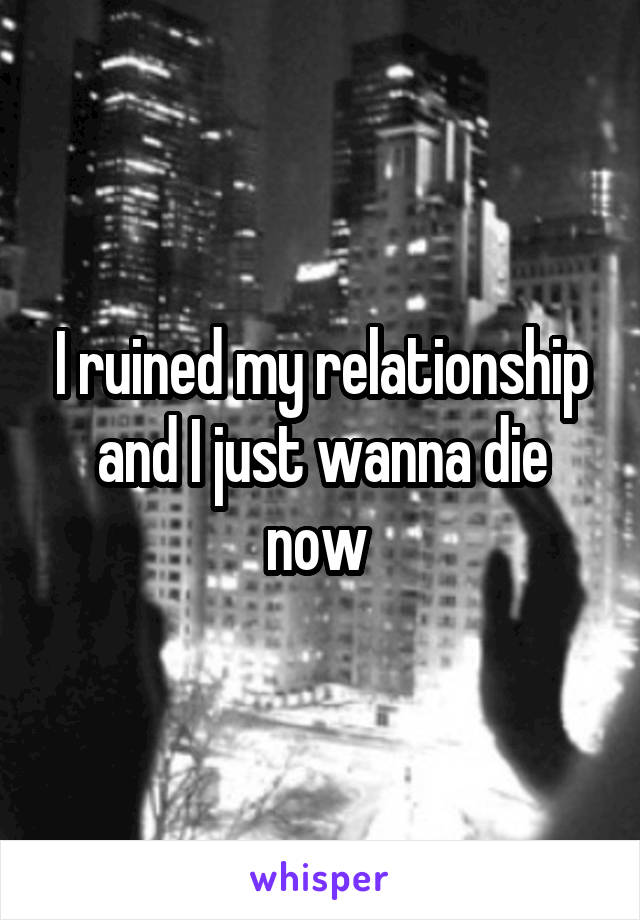 I ruined my relationship and I just wanna die now