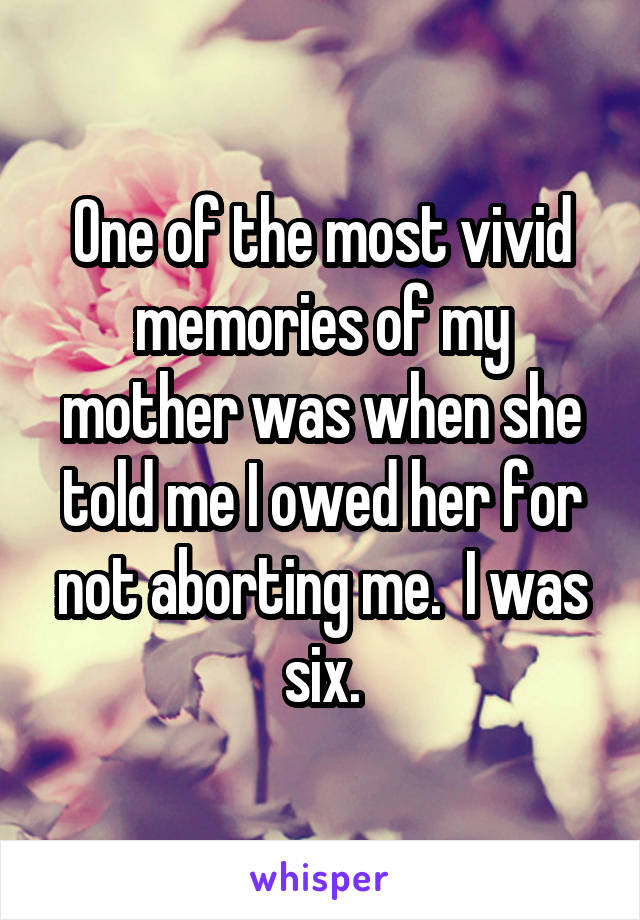 One of the most vivid memories of my mother was when she told me I owed her for not aborting me.  I was six.