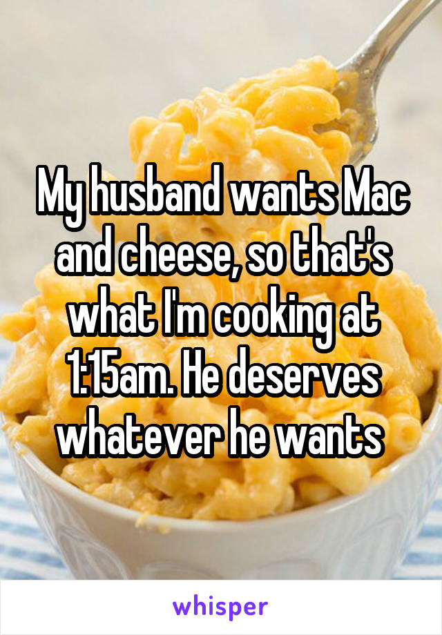 My husband wants Mac and cheese, so that's what I'm cooking at 1:15am. He deserves whatever he wants