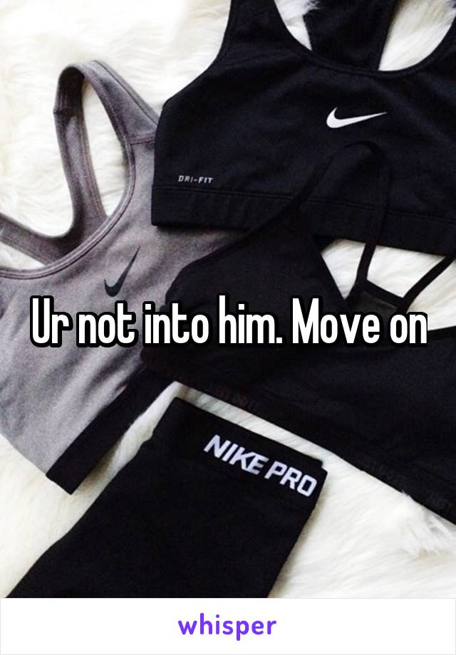 Ur not into him. Move on