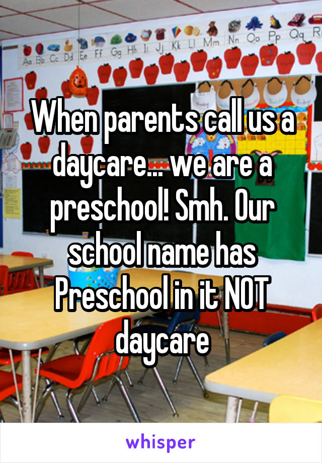 When parents call us a daycare... we are a preschool! Smh. Our school name has Preschool in it NOT daycare