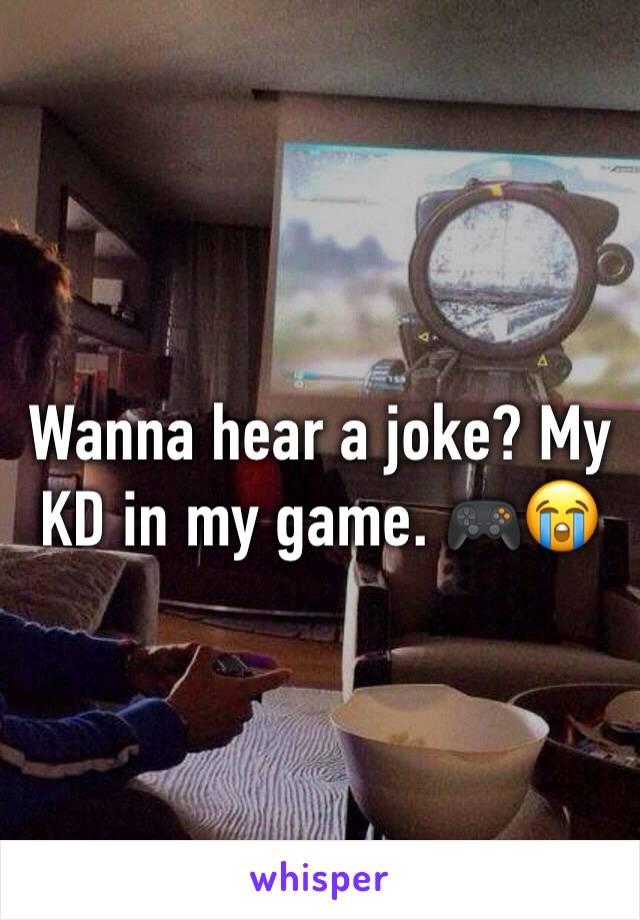 Wanna hear a joke? My KD in my game. 🎮😭