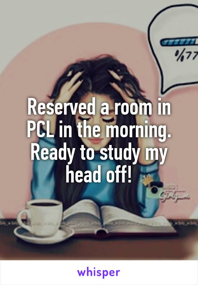 Reserved a room in PCL in the morning. Ready to study my head off!