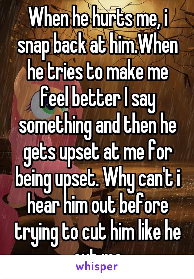 When he hurts me, i snap back at him.When he tries to make me feel better I say something and then he gets upset at me for being upset. Why can't i hear him out before trying to cut him like he cut me