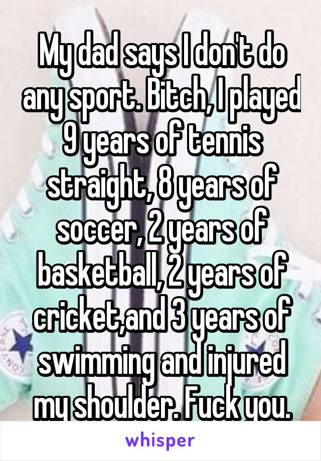My dad says I don't do any sport. Bitch, I played 9 years of tennis straight, 8 years of soccer, 2 years of basketball, 2 years of cricket,and 3 years of swimming and injured my shoulder. Fuck you.