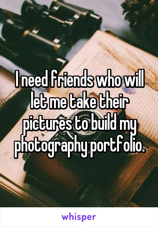 I need friends who will let me take their pictures to build my photography portfolio.
