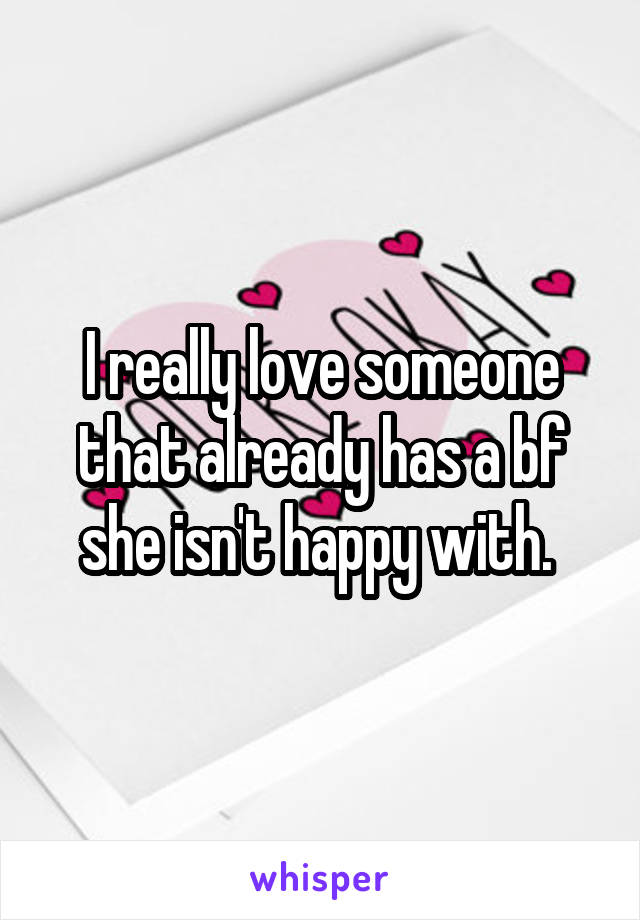 I really love someone that already has a bf she isn't happy with.