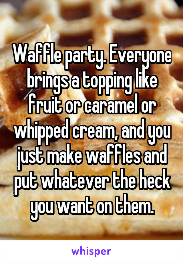 Waffle party. Everyone brings a topping like fruit or caramel or whipped cream, and you just make waffles and put whatever the heck you want on them.