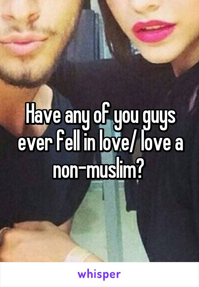 Have any of you guys ever fell in love/ love a non-muslim?