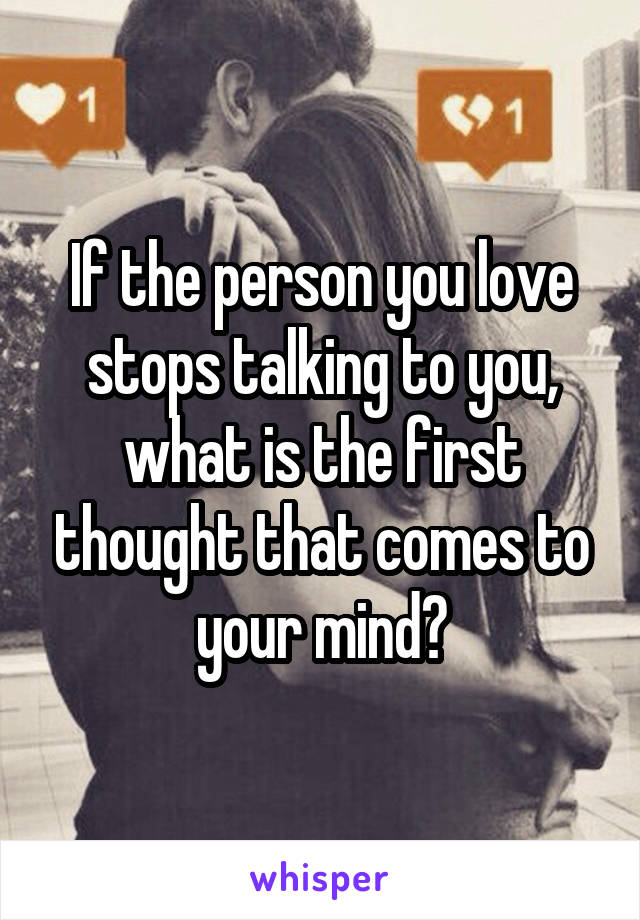If the person you love stops talking to you, what is the first thought that comes to your mind?