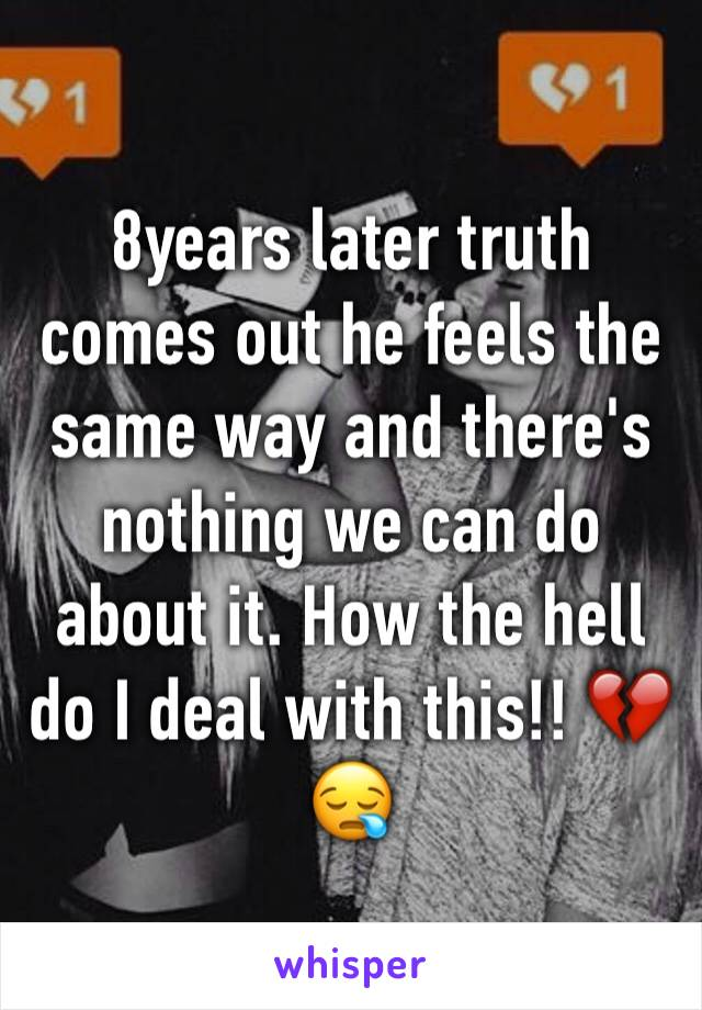 8years later truth comes out he feels the same way and there's nothing we can do about it. How the hell do I deal with this!! 💔😪