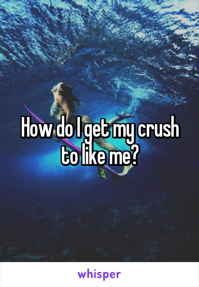 How do I get my crush to like me?